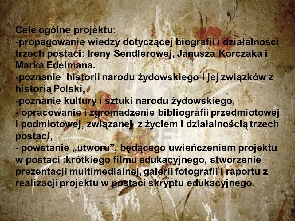 Cele ogólne projektu: -propagowanie wiedzy dotyczącej biografii i działalności trzech postaci: Ireny Sendlerowej, Janusza Korczaka i Marka Edelmana.