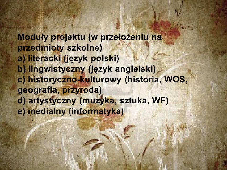 Moduły projektu (w przełożeniu na przedmioty szkolne) a) literacki (język polski) b) lingwistyczny (język angielski) c) historyczno-kulturowy (historia, WOS, geografia, przyroda) d) artystyczny (muzyka, sztuka, WF) e) medialny (informatyka)