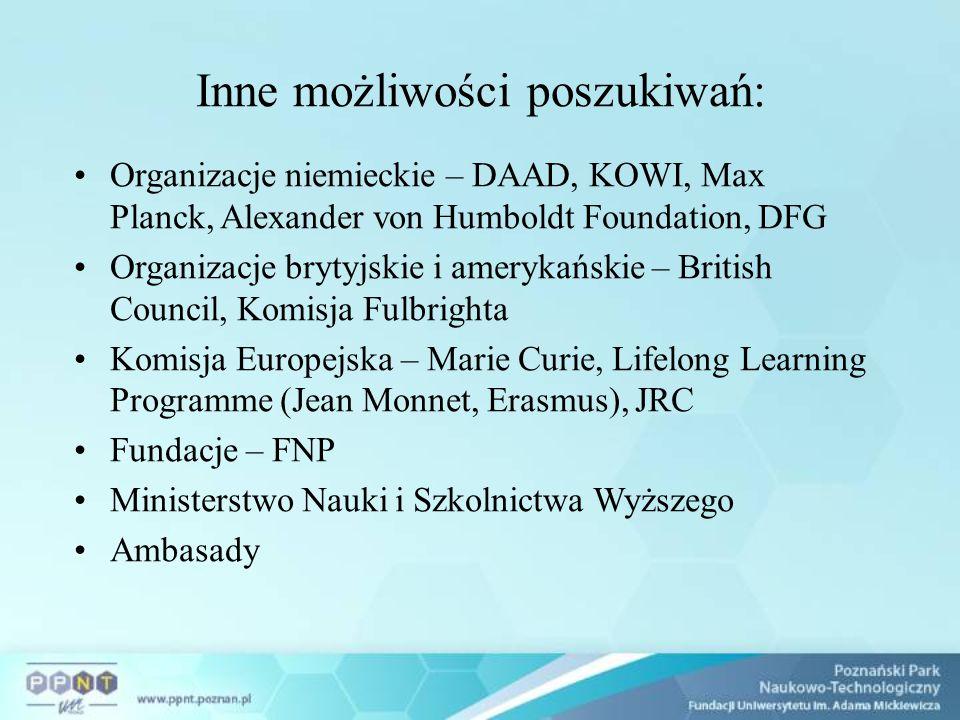Inne możliwości poszukiwań: Organizacje niemieckie – DAAD, KOWI, Max Planck, Alexander von Humboldt Foundation, DFG Organizacje brytyjskie i amerykańskie – British Council, Komisja Fulbrighta Komisja Europejska – Marie Curie, Lifelong Learning Programme (Jean Monnet, Erasmus), JRC Fundacje – FNP Ministerstwo Nauki i Szkolnictwa Wyższego Ambasady
