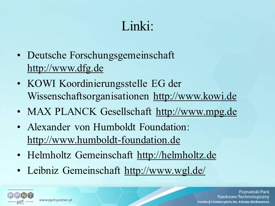 Linki: Deutsche Forschungsgemeinschaft http://www.dfg.de KOWI Koordinierungsstelle EG der Wissenschaftsorganisationen http://www.kowi.de MAX PLANCK Gesellschaft http://www.mpg.de Alexander von Humboldt Foundation: http://www.humboldt-foundation.de Helmholtz Gemeinschaft http://helmholtz.de Leibniz Gemeinschaft http://www.wgl.de/