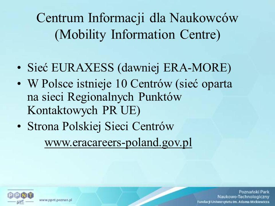 Centrum Informacji dla Naukowców (Mobility Information Centre) Sieć EURAXESS (dawniej ERA-MORE) W Polsce istnieje 10 Centrów (sieć oparta na sieci Regionalnych Punktów Kontaktowych PR UE) Strona Polskiej Sieci Centrów www.eracareers-poland.gov.pl