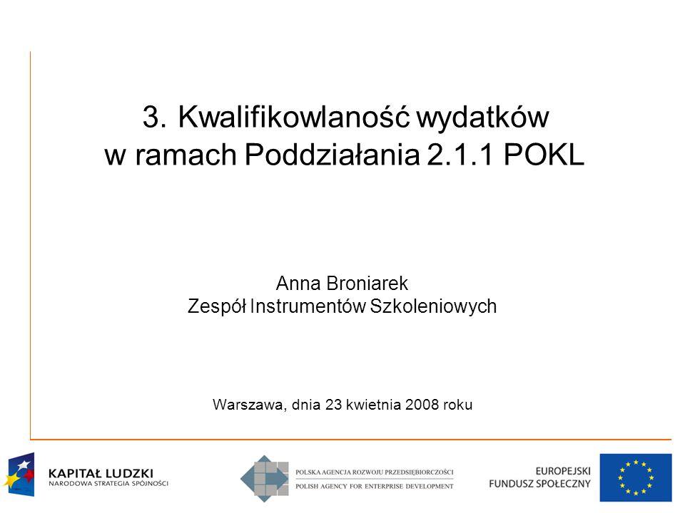 3. Kwalifikowlaność wydatków w ramach Poddziałania 2.1.1 POKL Anna Broniarek Zespół Instrumentów Szkoleniowych Warszawa, dnia 23 kwietnia 2008 roku