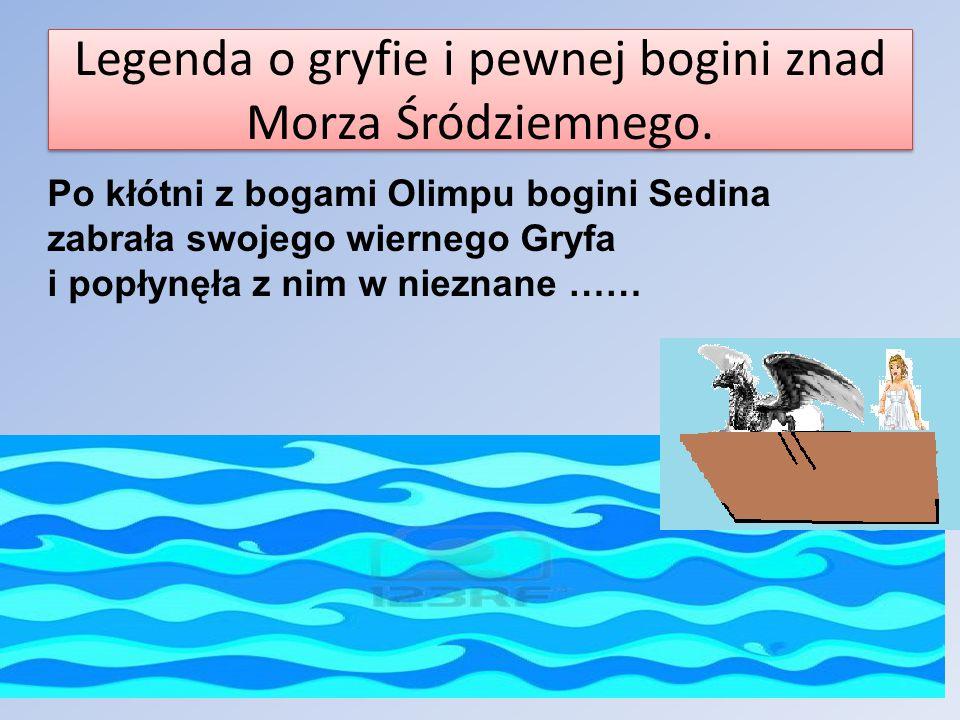 Legenda o gryfie i pewnej bogini znad Morza Śródziemnego. Po kłótni z bogami Olimpu bogini Sedina zabrała swojego wiernego Gryfa i popłynęła z nim w n