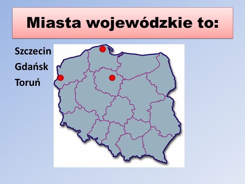 Miasta wojewódzkie to: Szczecin Gdańsk Toruń