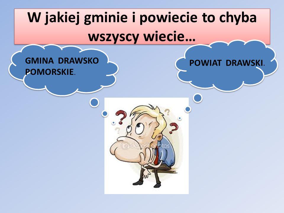 W jakiej gminie i powiecie to chyba wszyscy wiecie… GMINA DRAWSKO POMORSKIE. POWIAT DRAWSKI.