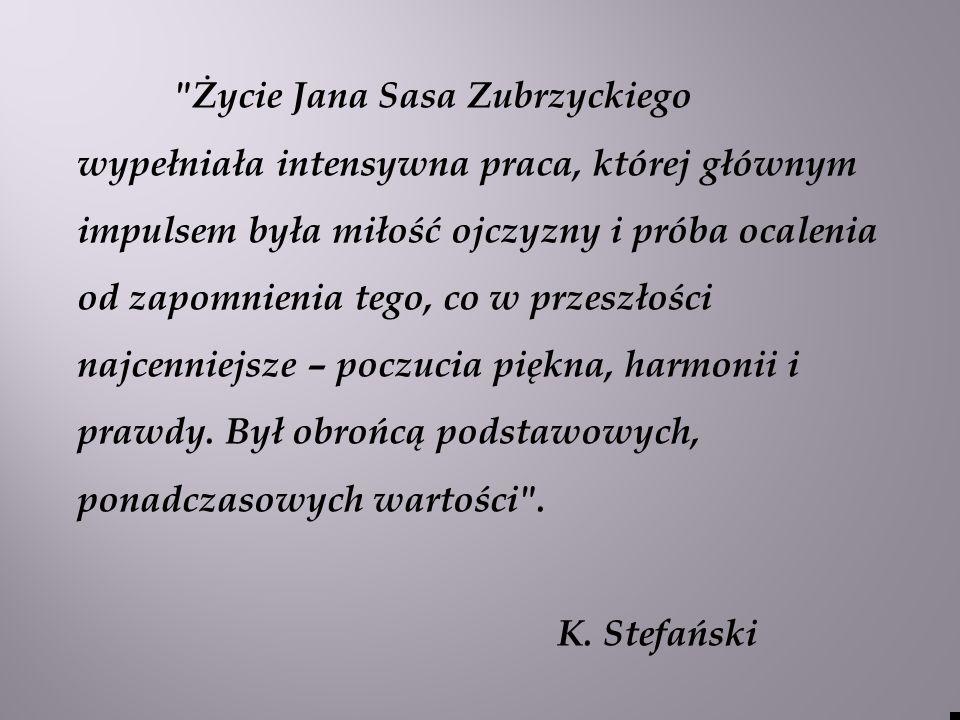Życie Jana Sasa Zubrzyckiego wypełniała intensywna praca, której głównym impulsem była miłość ojczyzny i próba ocalenia od zapomnienia tego, co w przeszłości najcenniejsze – poczucia piękna, harmonii i prawdy.