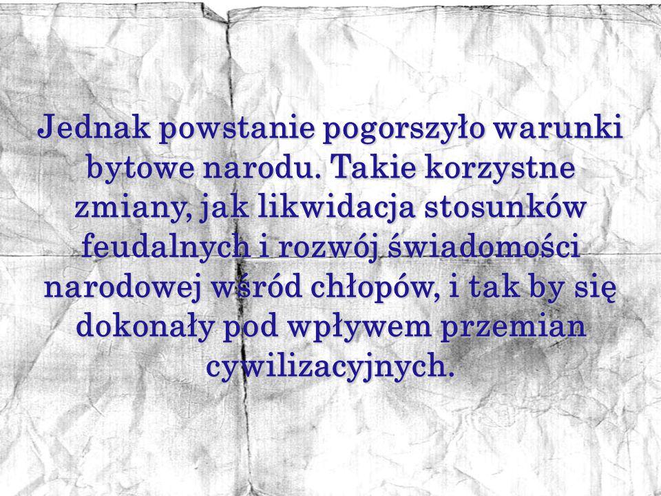 Powstanie styczniowe umocniło polskie poczucie narodowe, świadczyło o niezgodzie na rozbiory. Dopełnił się proces kształtowania nowoczesnego narodu po