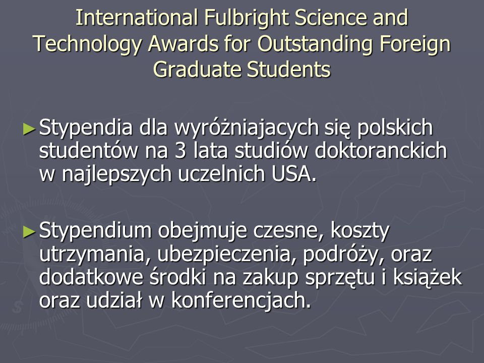 International Fulbright Science and Technology Awards for Outstanding Foreign Graduate Students ► Stypendia dla wyróżniajacych się polskich studentów na 3 lata studiów doktoranckich w najlepszych uczelnich USA.