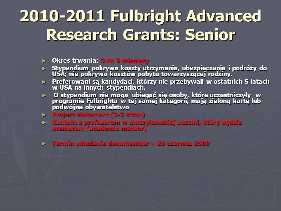 2010-2011 Fulbright Advanced Research Grants: Senior ► Okres trwania: 3 do 9 miesięcy ► Stypendium pokrywa koszty utrzymania, ubezpieczenia i podróży