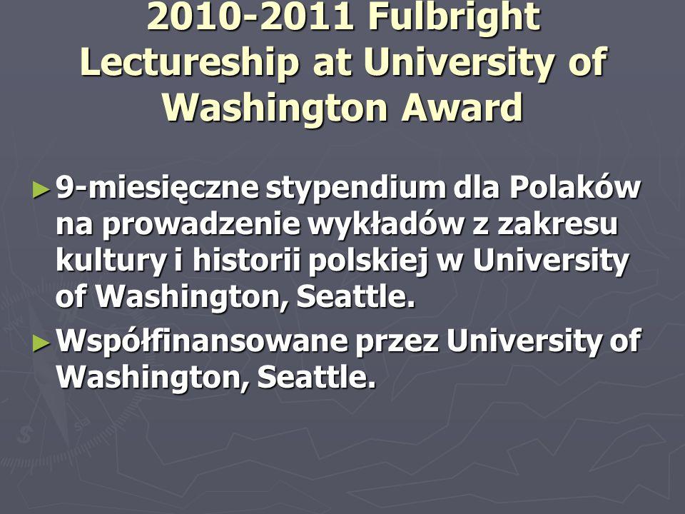 2010-2011 Fulbright Lectureship at University of Washington Award ► 9-miesięczne stypendium dla Polaków na prowadzenie wykładów z zakresu kultury i hi