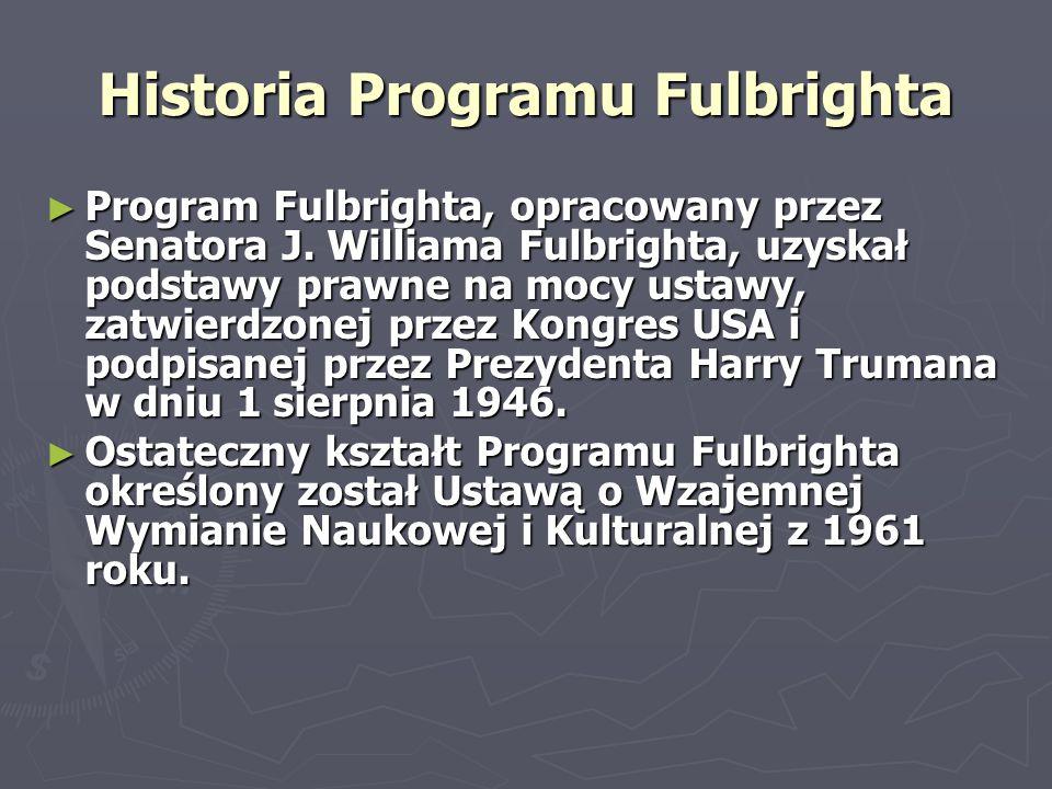 Historia Programu Fulbrighta ► Program Fulbrighta, opracowany przez Senatora J. Williama Fulbrighta, uzyskał podstawy prawne na mocy ustawy, zatwierdz