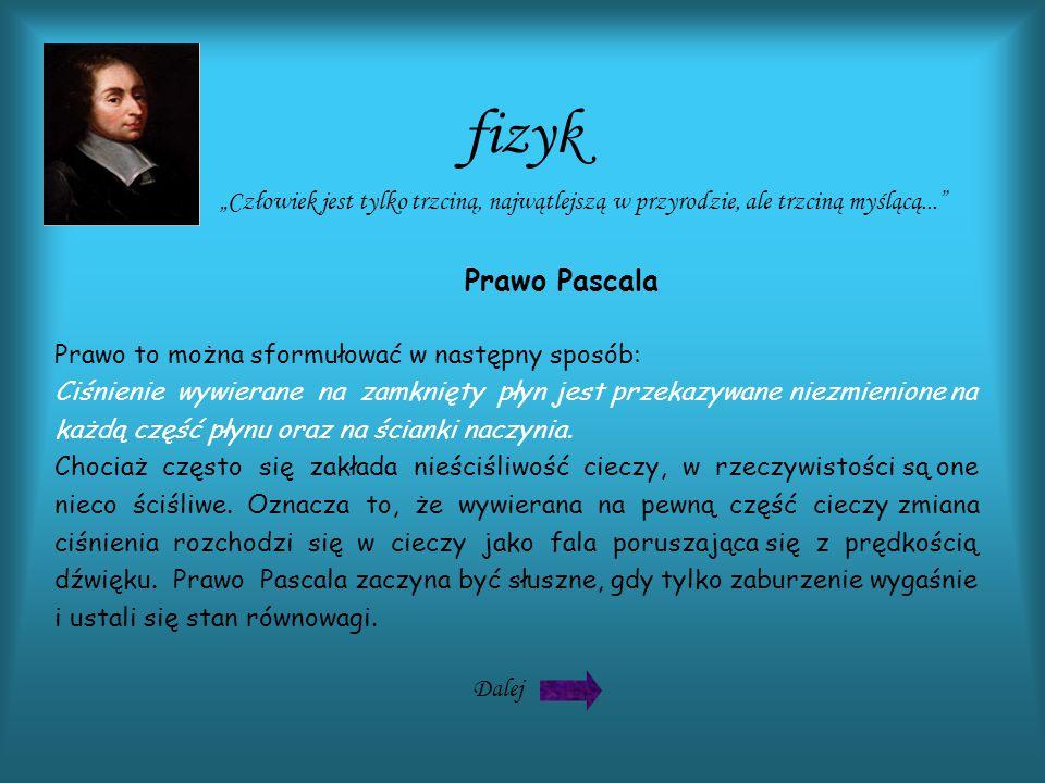 fizyk Dalej Wprowadzenie Prawo Pascala Wykorzystanie Prawa Pascala Bibliografia Biografia TEMAT: Prawo Pascala Biografia Prawo to można sformułować w następny sposób: Ciśnienie wywierane na zamknięty płyn jest przekazywane niezmienione na każdą część płynu oraz na ścianki naczynia.