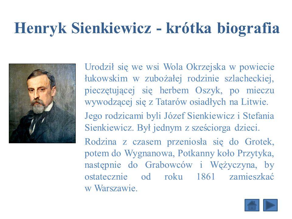 Henryk Sienkiewicz - krótka biografia Urodził się we wsi Wola Okrzejska w powiecie łukowskim w zubożałej rodzinie szlacheckiej, pieczętującej się herbem Oszyk, po mieczu wywodzącej się z Tatarów osiadłych na Litwie.