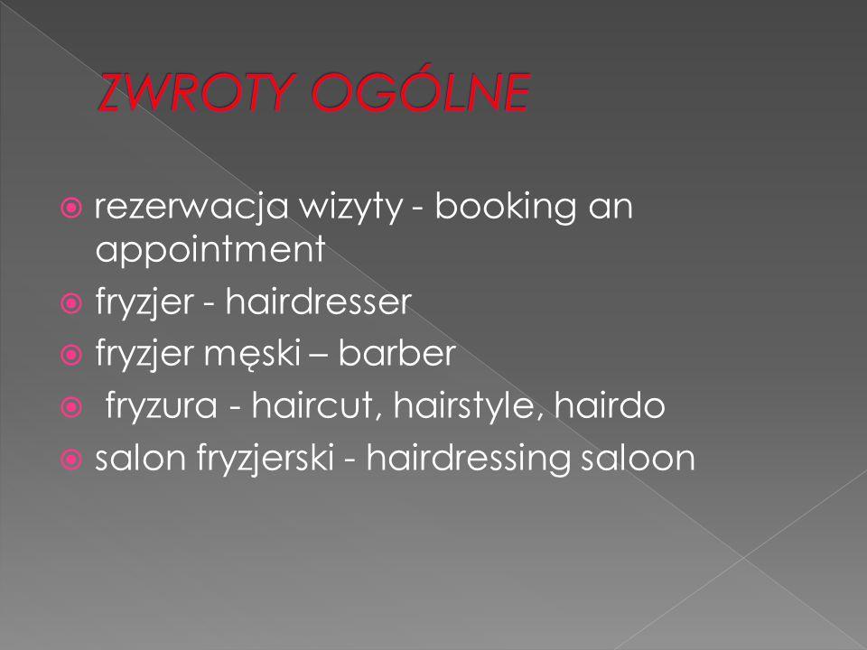  rezerwacja wizyty - booking an appointment  fryzjer - hairdresser  fryzjer męski – barber  fryzura - haircut, hairstyle, hairdo  salon fryzjerski - hairdressing saloon