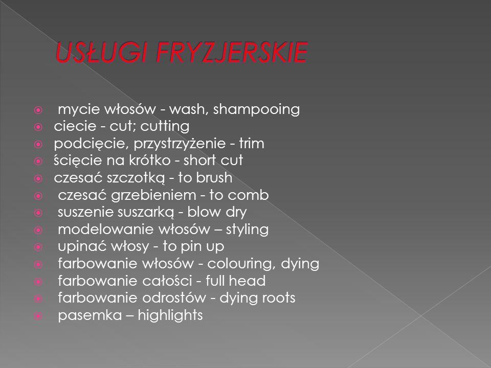  mycie włosów - wash, shampooing  ciecie - cut; cutting  podcięcie, przystrzyżenie - trim  ścięcie na krótko - short cut  czesać szczotką - to brush  czesać grzebieniem - to comb  suszenie suszarką - blow dry  modelowanie włosów – styling  upinać włosy - to pin up  farbowanie włosów - colouring, dying  farbowanie całości - full head  farbowanie odrostów - dying roots  pasemka – highlights