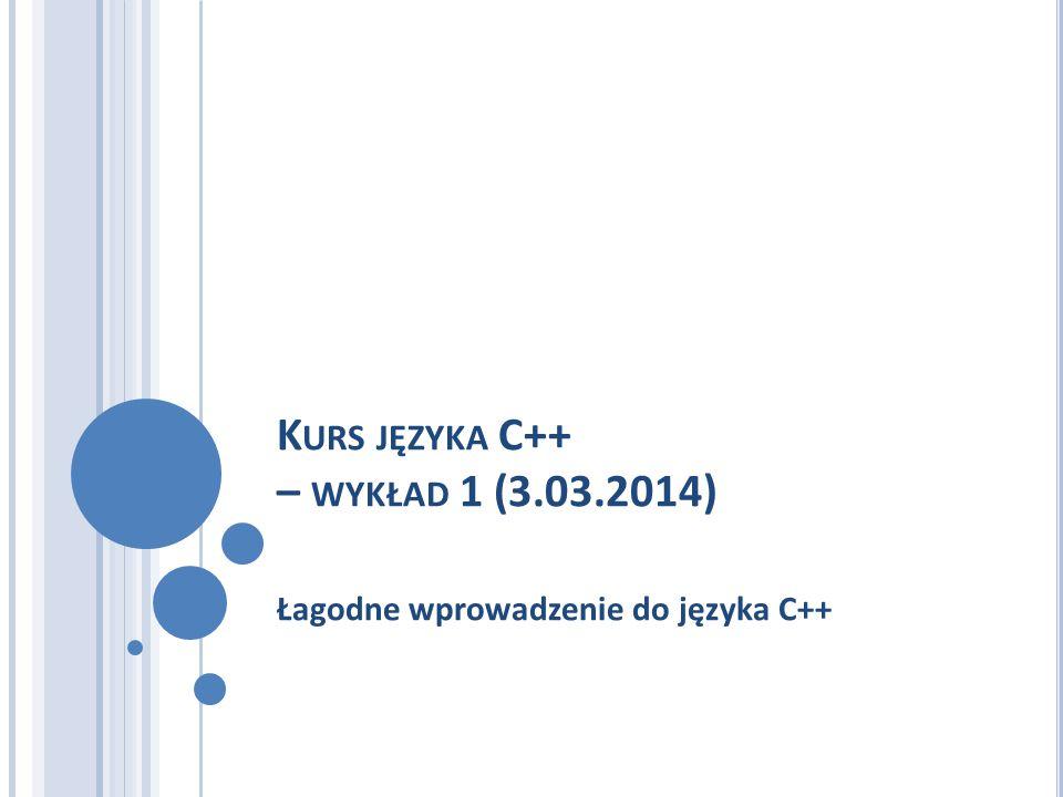 K URS JĘZYKA C++ – WYKŁAD 1 (3.03.2014) Łagodne wprowadzenie do języka C++