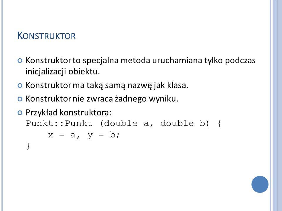 K ONSTRUKTOR Konstruktor to specjalna metoda uruchamiana tylko podczas inicjalizacji obiektu. Konstruktor ma taką samą nazwę jak klasa. Konstruktor ni