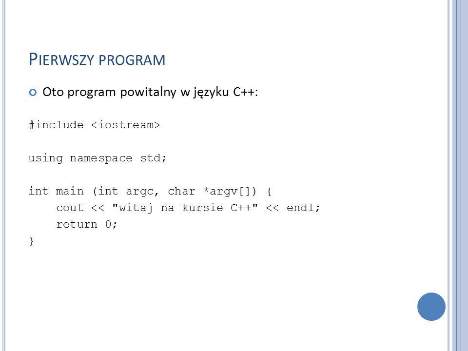 P IERWSZY PROGRAM Oto program powitalny w języku C++: #include using namespace std; int main (int argc, char *argv[]) { cout << witaj na kursie C++ << endl; return 0; }