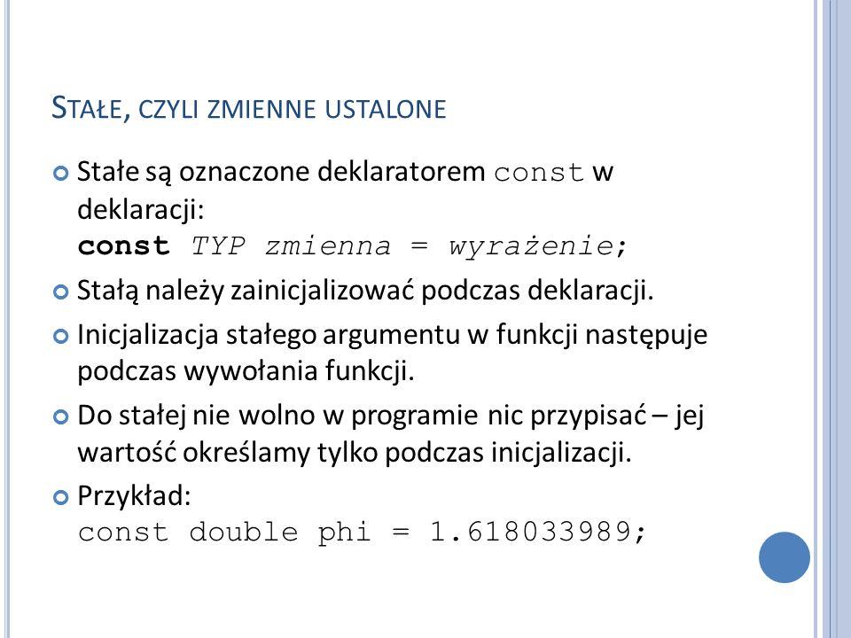 S TAŁE, CZYLI ZMIENNE USTALONE Stałe są oznaczone deklaratorem const w deklaracji: const TYP zmienna = wyrażenie; Stałą należy zainicjalizować podczas deklaracji.