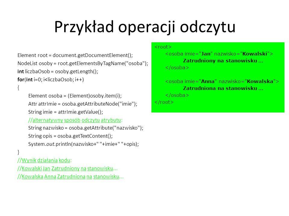 Przykład operacji odczytu Element root = document.getDocumentElement(); NodeList osoby = root.getElementsByTagName( osoba ); int liczbaOsob = osoby.getLength(); for(int i=0; i<liczbaOsob; i++) { Element osoba = (Element)osoby.item(i); Attr attrImie = osoba.getAttributeNode( imie ); String imie = attrImie.getValue(); //alternatywny sposób odczytu atrybutu: String nazwisko = osoba.getAttribute( nazwisko ); String opis = osoba.getTextContent(); System.out.println(nazwisko+ +imie+ +opis); } //Wynik działania kodu: //Kowalski Jan Zatrudniony na stanowisku...