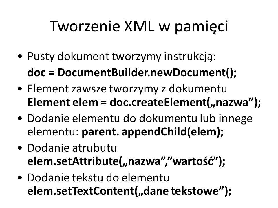 """Tworzenie XML w pamięci Pusty dokument tworzymy instrukcją: doc = DocumentBuilder.newDocument(); Element zawsze tworzymy z dokumentu Element elem = doc.createElement(""""nazwa ); Dodanie elementu do dokumentu lub innege elementu: parent."""