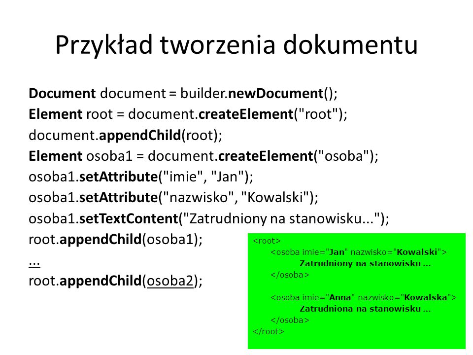 Przykład tworzenia dokumentu Document document = builder.newDocument(); Element root = document.createElement( root ); document.appendChild(root); Element osoba1 = document.createElement( osoba ); osoba1.setAttribute( imie , Jan ); osoba1.setAttribute( nazwisko , Kowalski ); osoba1.setTextContent( Zatrudniony na stanowisku... ); root.appendChild(osoba1);...