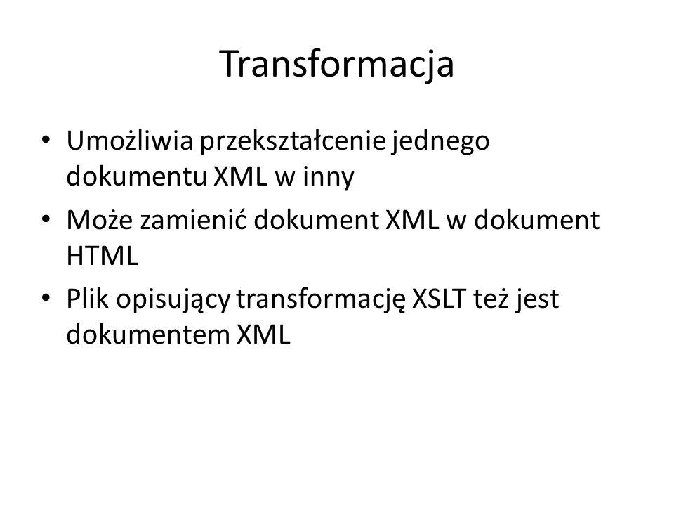 Transformacja Umożliwia przekształcenie jednego dokumentu XML w inny Może zamienić dokument XML w dokument HTML Plik opisujący transformację XSLT też jest dokumentem XML