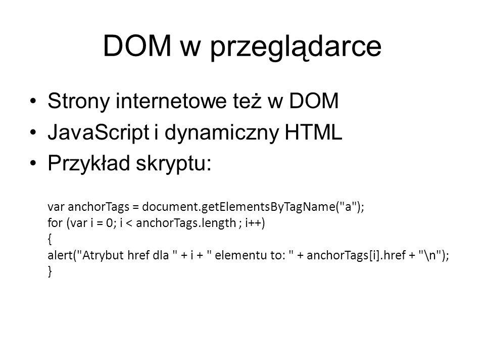 DOM w przeglądarce Strony internetowe też w DOM JavaScript i dynamiczny HTML Przykład skryptu: var anchorTags = document.getElementsByTagName( a ); for (var i = 0; i < anchorTags.length ; i++) { alert( Atrybut href dla + i + elementu to: + anchorTags[i].href + \n ); }