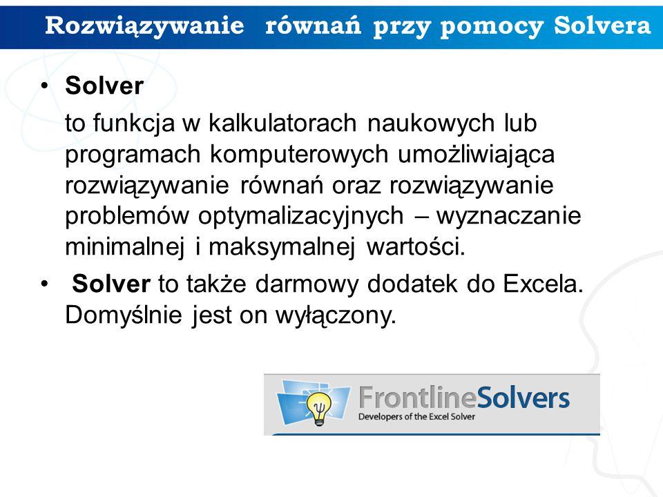 Rozwiązywanie równań przy pomocy Solvera Solver to funkcja w kalkulatorach naukowych lub programach komputerowych umożliwiająca rozwiązywanie równań oraz rozwiązywanie problemów optymalizacyjnych – wyznaczanie minimalnej i maksymalnej wartości.