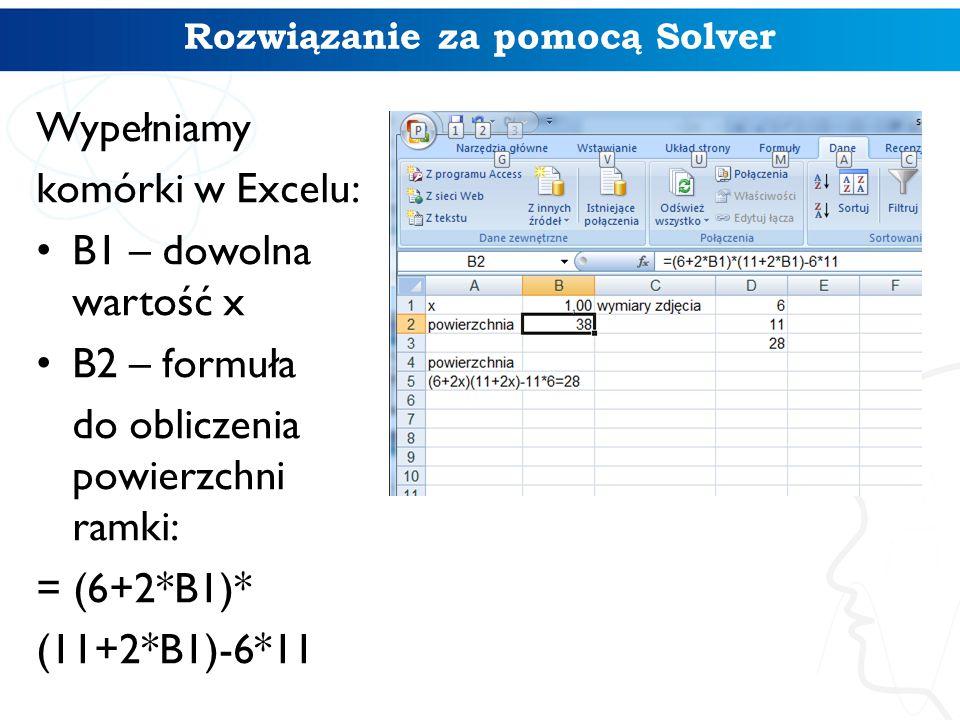 Rozwiązanie za pomocą Solver Wypełniamy komórki w Excelu: B1 – dowolna wartość x B2 – formuła do obliczenia powierzchni ramki: = (6+2*B1)* (11+2*B1)-6*11