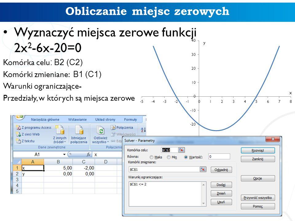 Obliczanie miejsc zerowych Wyznaczyć miejsca zerowe funkcji 2x 2 -6x-20=0 Komórka celu : B2 (C2) Komórki zmieniane: B1 (C1) Warunki ograniczające- Przedziały, w których są miejsca zerowe
