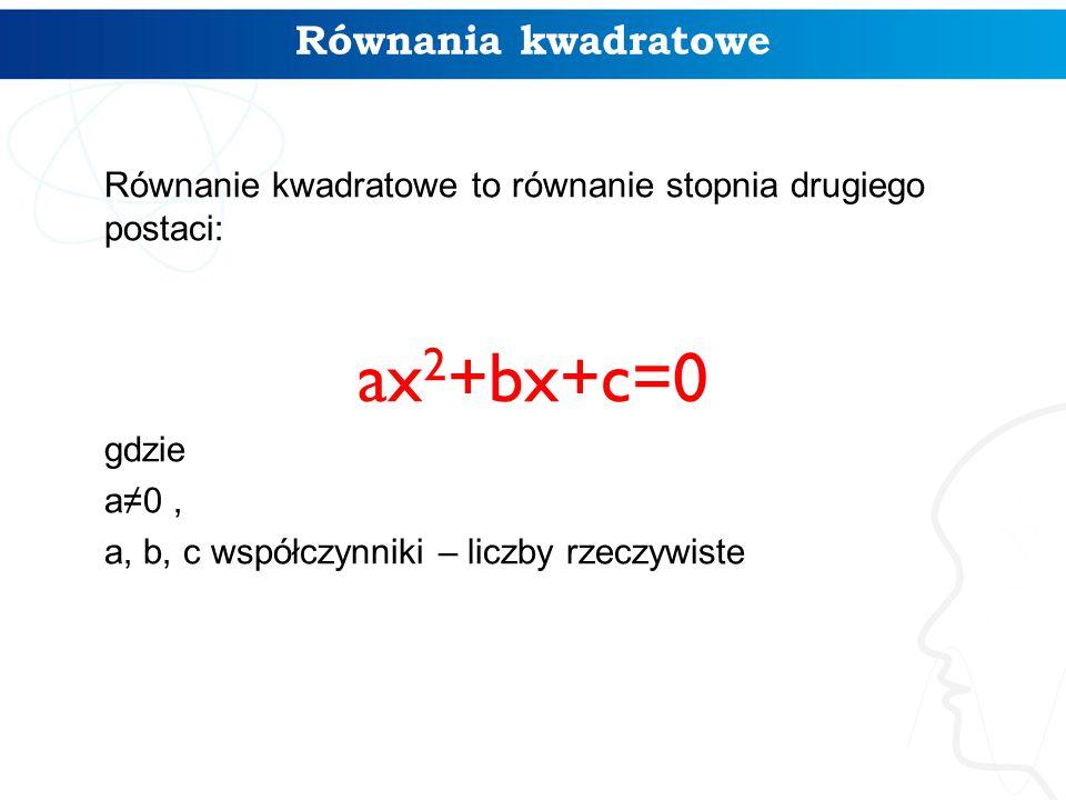 Równania kwadratowe Równanie kwadratowe to równanie stopnia drugiego postaci: ax 2 +bx+c=0 gdzie a≠0, a, b, c współczynniki – liczby rzeczywiste