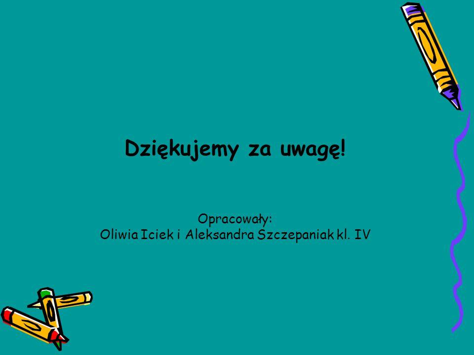 Dziękujemy za uwagę! Opracowały: Oliwia Iciek i Aleksandra Szczepaniak kl. IV