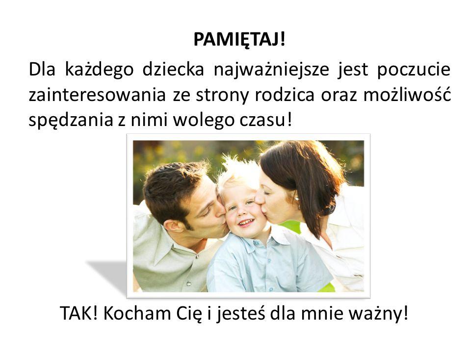 PAMIĘTAJ! Dla każdego dziecka najważniejsze jest poczucie zainteresowania ze strony rodzica oraz możliwość spędzania z nimi wolego czasu! TAK! Kocham
