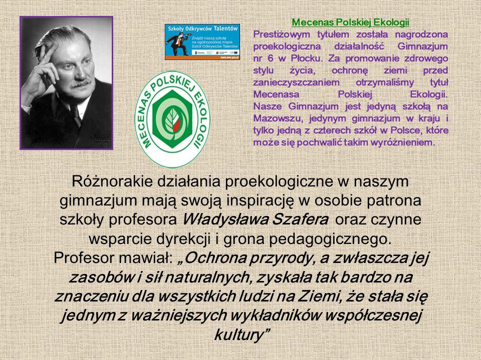 Różnorakie działania proekologiczne w naszym gimnazjum mają swoją inspirację w osobie patrona szkoły profesora Władysława Szafera oraz czynne wsparcie dyrekcji i grona pedagogicznego.