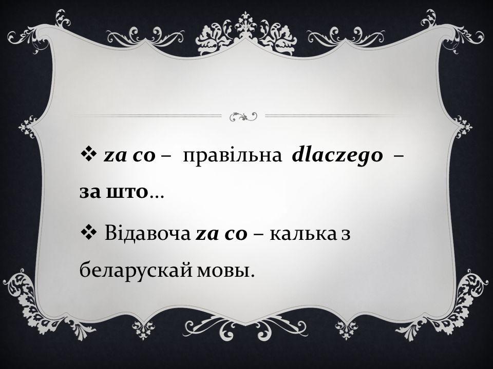  za co – правільна dlaczego – за што …  Відавоча za co – калька з беларускай мовы.
