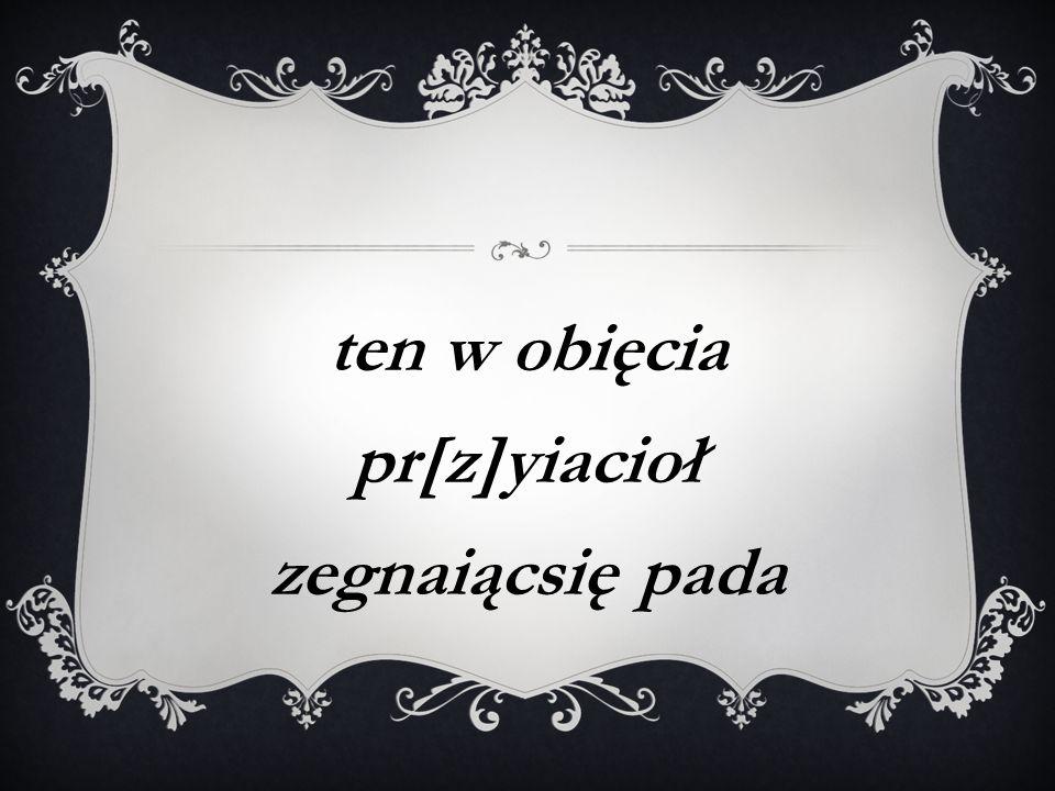 Адсутнічаюць дыякрытычныя знакі над O i Z:  pr[z]yiacioł – павінна быць przyiaciół  zegnaiącsię – павінна быць żegnaiąc się