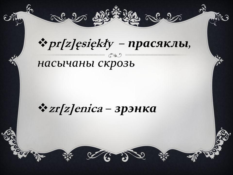  pr[z]ęsiękły – прасяклы, насычаны скрозь  zr[z]enica – зрэнка