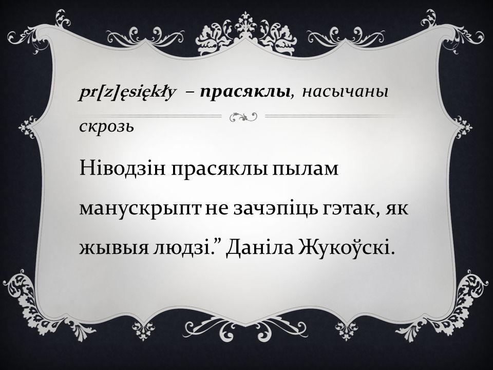 pr[z]ęsiękły – прасяклы, насычаны скрозь Н i водз i н прасяклы пылам манускрыпт не зачэп i ць гэтак, як жывыя людз i. Даніла Жукоўскі.