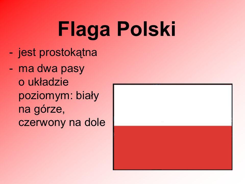 -jest prostokątna -ma dwa pasy o układzie poziomym: biały na górze, czerwony na dole Flaga Polski