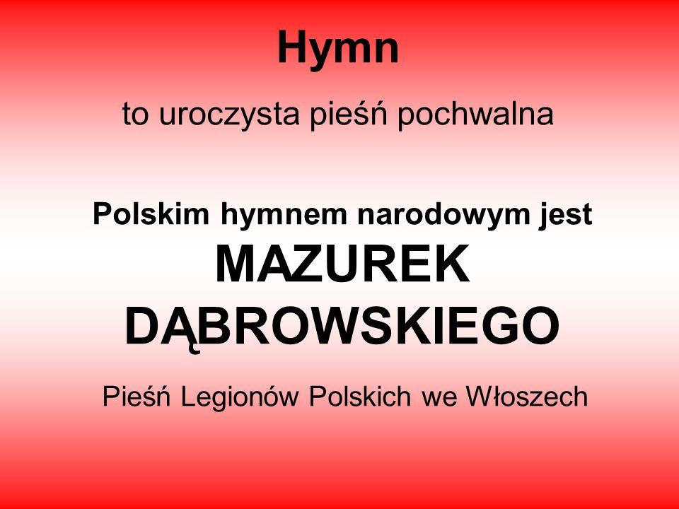 Hymn to uroczysta pieśń pochwalna Polskim hymnem narodowym jest MAZUREK DĄBROWSKIEGO Pieśń Legionów Polskich we Włoszech