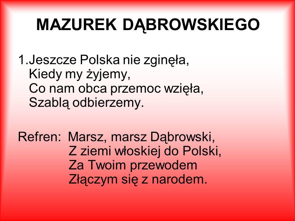 MAZUREK DĄBROWSKIEGO 1.Jeszcze Polska nie zginęła, Kiedy my żyjemy, Co nam obca przemoc wzięła, Szablą odbierzemy.