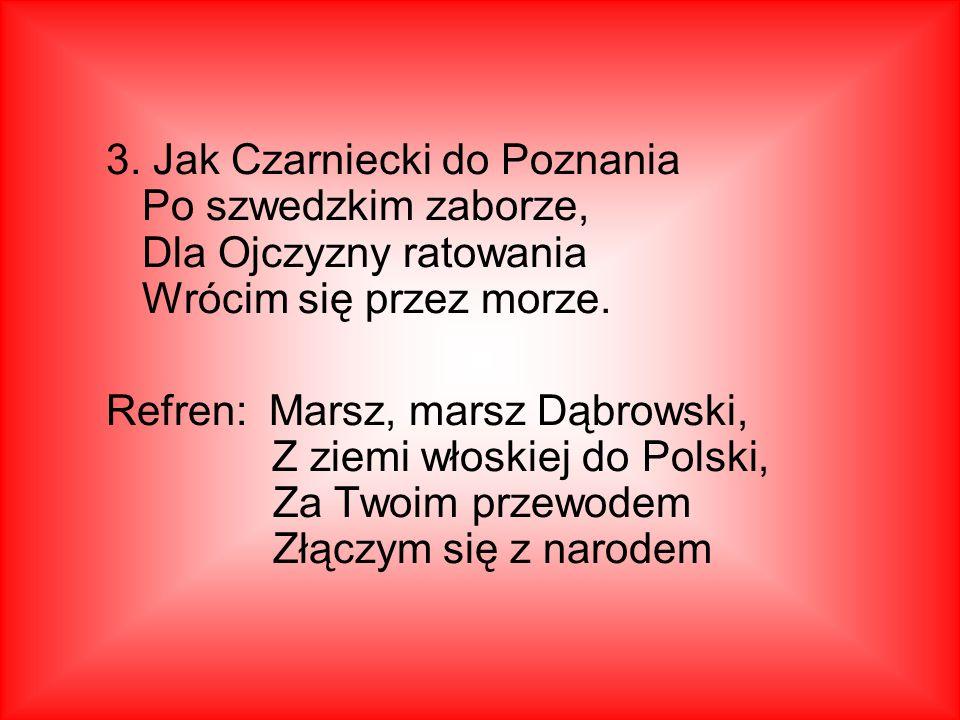 3.Jak Czarniecki do Poznania Po szwedzkim zaborze, Dla Ojczyzny ratowania Wrócim się przez morze.