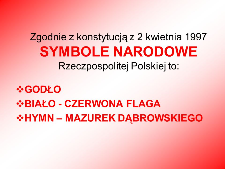 Zgodnie z konstytucją z 2 kwietnia 1997 SYMBOLE NARODOWE Rzeczpospolitej Polskiej to:  GODŁO  BIAŁO - CZERWONA FLAGA  HYMN – MAZUREK DĄBROWSKIEGO