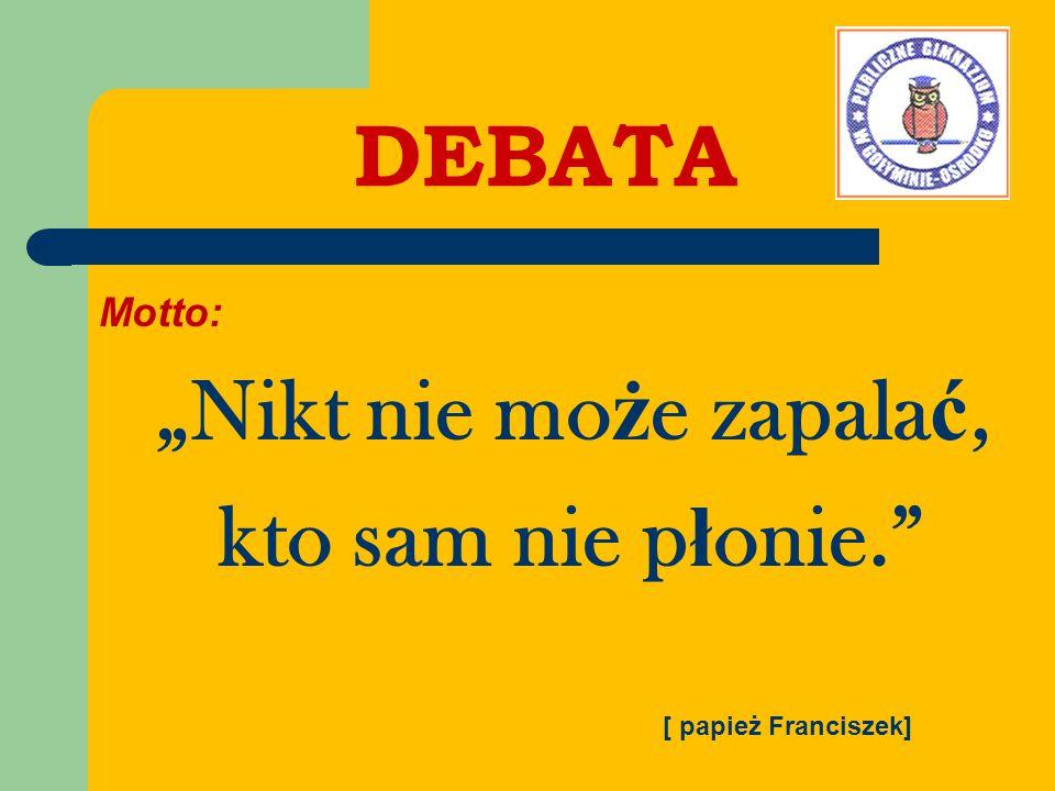 """DEBATA Motto: """"Nikt nie mo ż e zapala ć, kto sam nie p ł onie. [ papież Franciszek]"""