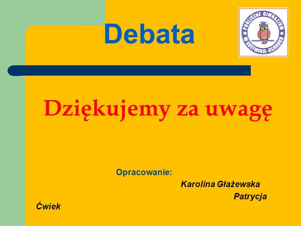 Debata Dziękujemy za uwagę Opracowanie: Karolina Głażewska Patrycja Ćwiek