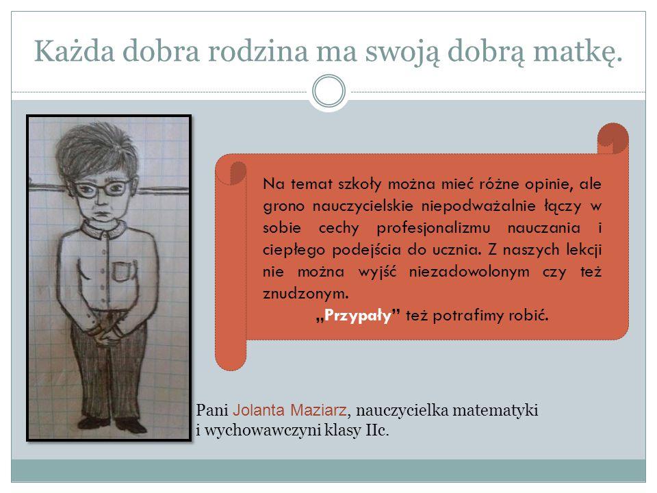 Każda dobra rodzina ma swoją dobrą matkę. Pani Jolanta Maziarz, nauczycielka matematyki i wychowawczyni klasy IIc. Na temat szkoły można mieć różne op