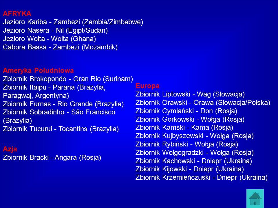 25 AFRYKA Jezioro Kariba - Zambezi (Zambia/Zimbabwe) Jezioro Nasera - Nil (Egipt/Sudan) Jezioro Wolta - Wolta (Ghana) Cabora Bassa - Zambezi (Mozambik) Ameryka Południowa Zbiornik Brokopondo - Gran Rio (Surinam) Zbiornik Itaipu - Parana (Brazylia, Paragwaj, Argentyna) Zbiornik Furnas - Rio Grande (Brazylia) Zbiornik Sobradinho - São Francisco (Brazylia) Zbiornik Tucurui - Tocantins (Brazylia) Azja Zbiornik Bracki - Angara (Rosja) Europa Zbiornik Liptowski - Wag (Słowacja) Zbiornik Orawski - Orawa (Słowacja/Polska) Zbiornik Cymlański - Don (Rosja) Zbiornik Gorkowski - Wołga (Rosja) Zbiornik Kamski - Kama (Rosja) Zbiornik Kujbyszewski - Wołga (Rosja) Zbiornik Rybiński - Wołga (Rosja) Zbiornik Wołgogradzki - Wołga (Rosja) Zbiornik Kachowski - Dniepr (Ukraina) Zbiornik Kijowski - Dniepr (Ukraina) Zbiornik Krzemieńczuski - Dniepr (Ukraina)