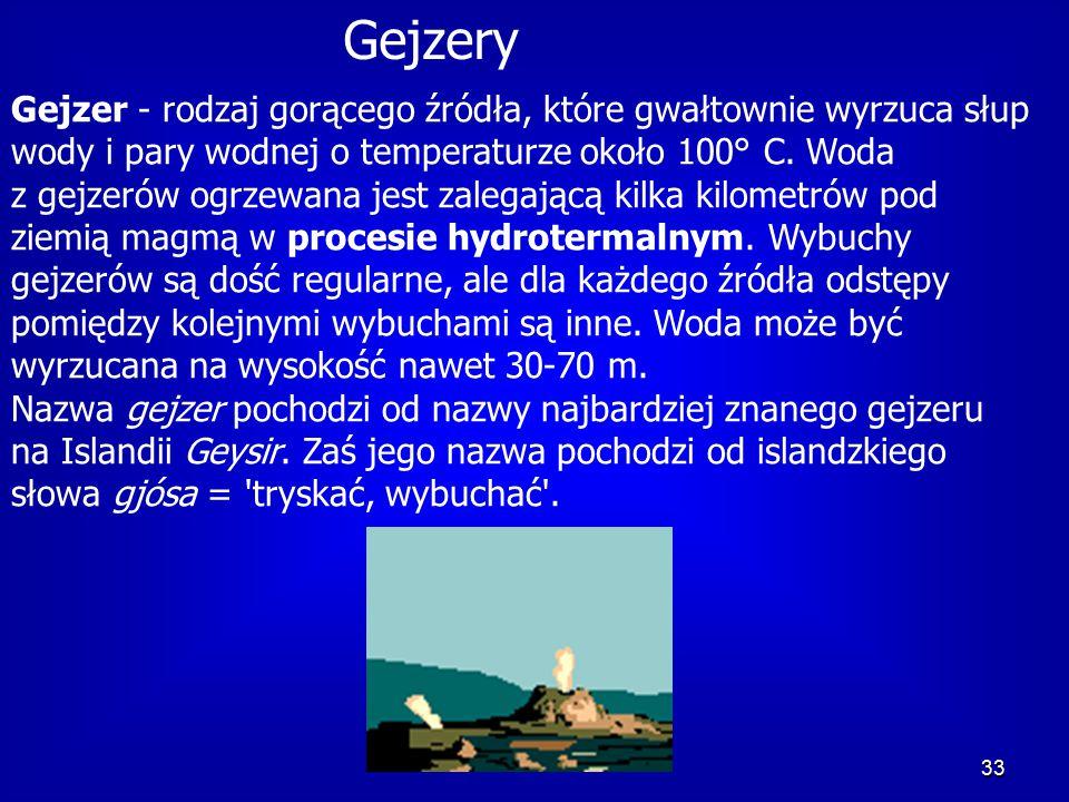 33 Gejzery Gejzer - rodzaj gorącego źródła, które gwałtownie wyrzuca słup wody i pary wodnej o temperaturze około 100° C.