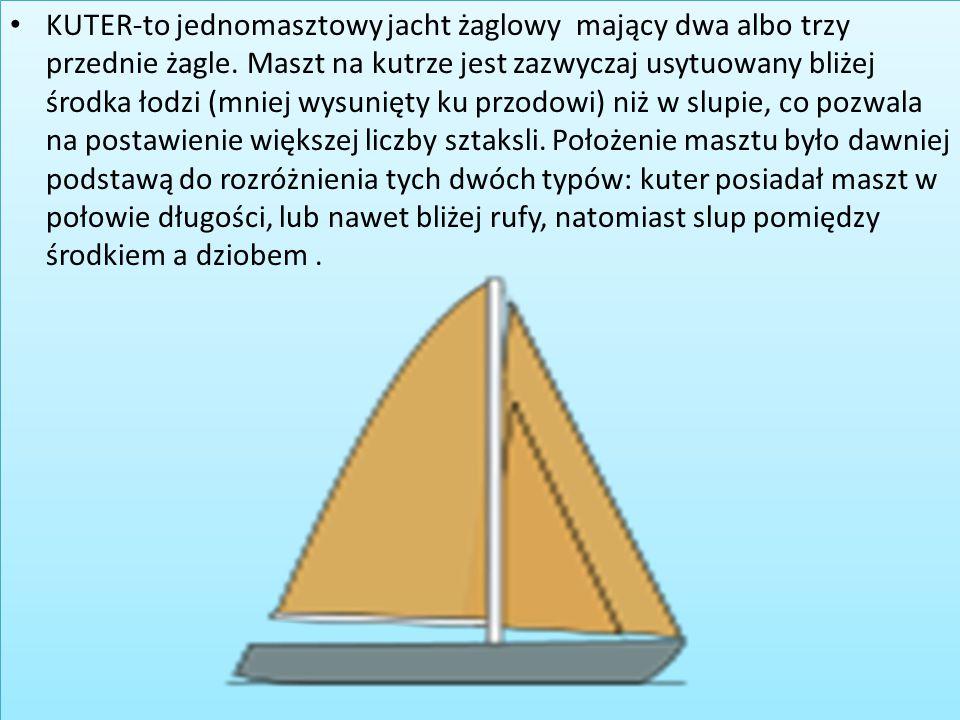KUTER-to jednomasztowy jacht żaglowy mający dwa albo trzy przednie żagle. Maszt na kutrze jest zazwyczaj usytuowany bliżej środka łodzi (mniej wysunię